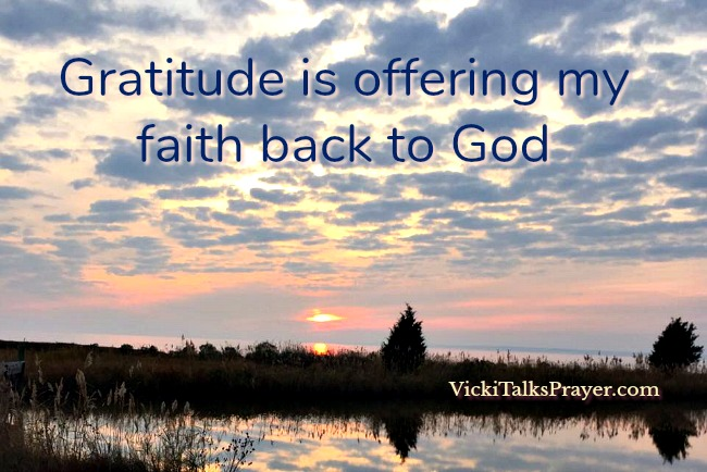 Gratitude is offering my faith back to God VickiTalksPrayer.com